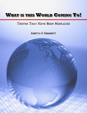 What is This World Coming To!  Truths That Have Been Misplaced - by Arietta S Grimmett [Digital Download]