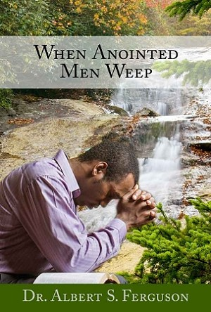 When Anointed Men Weep - by Dr. Albert S. Ferguson [Digital Download]